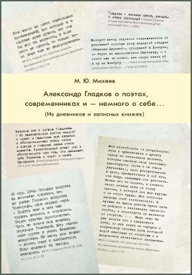 А. К. Гладков о поэтах, современниках и - немного о себе..  : из дневников и записных книжек: документально-художественная