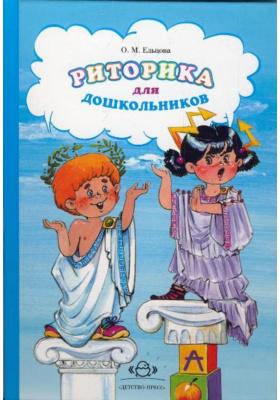 Риторика для дошкольников : Программа и методические рекомендации для воспитателей дошкольных образовательных учреждений