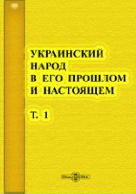 Украинский народ в его прошлом и настоящем: монография. Т. 1