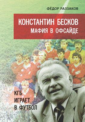 Константин Бесков : мафия в офсайде. КГБ играет в футбол