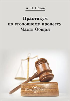 Практикум по уголовному процессу : Часть Общая: учебно-методическое пособие