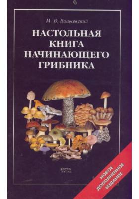 Настольная книга начинающего грибника : 2-е издание, исправленное и расширенное