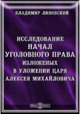 Исследование начал уголовного права, изложенных в уложении царя Алексея Михайловича: монография