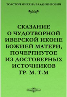 Сказание о чудотворной Иверской иконе Божией Матери, почерпнутое из достоверных источников гр. М. Т-м