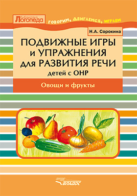Подвижные игры и упражнения для развития речи у детей с ОНР : овощи и фрукты. Пособие для логопеда