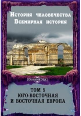История человечества. Всемирная история. Том 5. Юго-восточная и восточная Европа