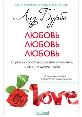Любовь, любовь, любовь : о разных способах улучшения отношений, о приятии других и себя: научно-популярное издание