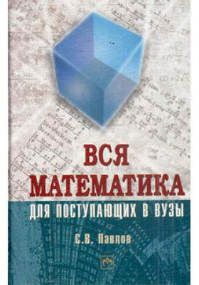 Вся математика для поступающих в вузы : Учебное пособие