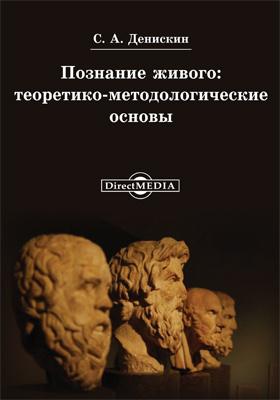Познание живого : теоретико-методологические основы: монография
