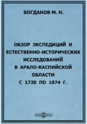 Обзор экспедиций и естественно-исторических исследований в Арало-Каспийской области с 1720 по 1874 г