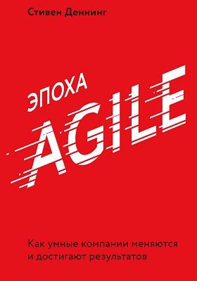 Эпоха Agile. Как умные компании меняются и достигают результатов = The age of agile. How Smart Companies Are Transforming the Way Work Gets Do: научно-популярное издание