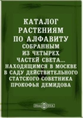 Каталог растениям по алфавиту : собранным из четырех частей света, с показанием ботанических характеров, находящимся в Москве в саду действительного статского Советника Прокофья Демидова