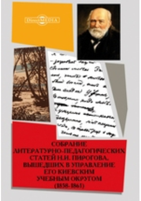 Собрание литературно-педагогических статей Н.И. Пирогова, вышедших в управление его Киевским учебным округом. (1858-1861)
