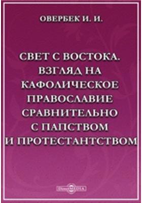 Свет с Востока. Взгляд на кафолическое православие сравнительно с папством и протестантством: публицистика