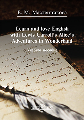 Learn and love English with Lewis Carroll's Alice's Adventures in Wonderland: учебное пособие