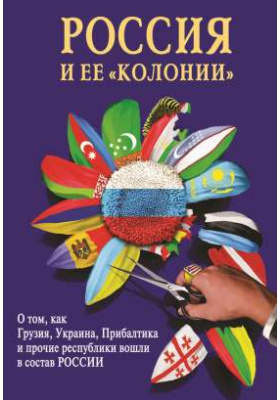 Россия и ее «колонии» : Как Грузия, Украина, Молдавия, Прибалтика и Средняя Азия вошли в состав России: научно-популярное издание