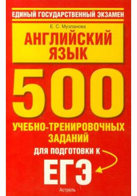 Английский язык. 500 учебно-тренировочных заданий для подготовки к ЕГЭ