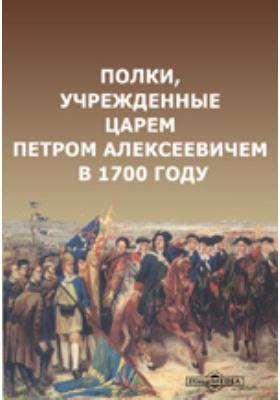Полки, учрежденные царем Петром Алексеевичем в 1700 году: духовно-просветительское издание
