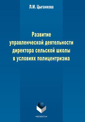 Развитие управленческой деятельности директора сельской школы в условиях полицентаризма: монография