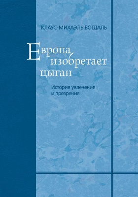 Европа изобретает цыган : история увлечения и презрения: монография. Т. 19