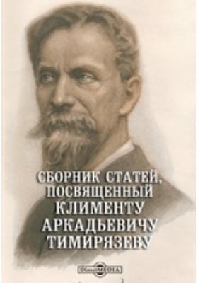 Сборник статей, посвященный Клименту Аркадьевичу Тимирязеву его учениками в ознаменование семидесятого дня его рождения