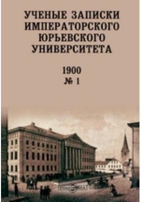 Ученые записки Императорского Юрьевского Университета: газета. 1900. № 1. 1900