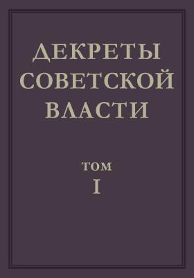 Декреты Советской власти: монография. Т. 1. 25 октября 1917 г. - 16 марта 1918 г