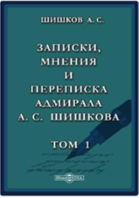 Записки, мнения и переписка адмирала А.С. Шишкова. Т. 1