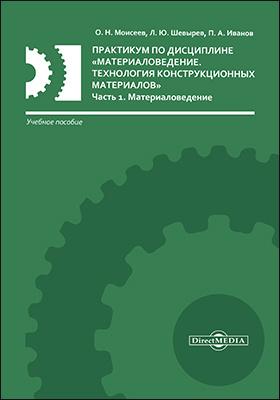 Практикум по дисциплине «Материаловедение. Технология конструкционных материалов»: учебное пособие : в 2 частях, Ч. 1. Материаловедение