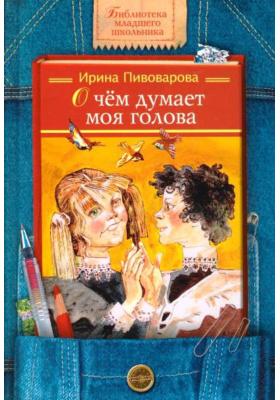 О чем думает моя голова : Рассказы Люси Синицыной, ученицы третьего класса