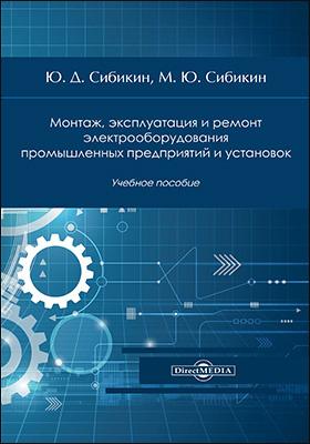 Монтаж, эксплуатация и ремонт электрооборудования промышленных предприятий и установок: учебное пособие