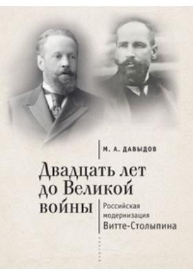 Двадцать лет до Великой войны : российская модернизация Витте-Столыпина: монография
