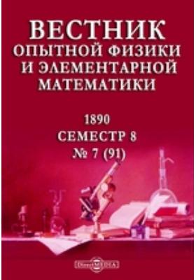 Вестник опытной физики и элементарной математики : Семестр 8: журнал. 1890. № 7 (91)