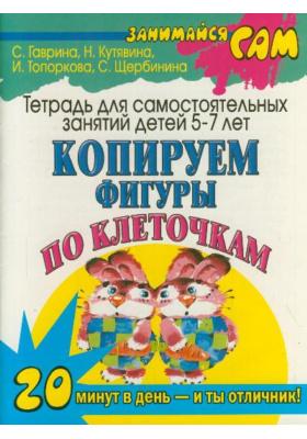 Копируем фигуры по клеточкам : Тетрадь для самостоятельных занятий детей 5-7 лет