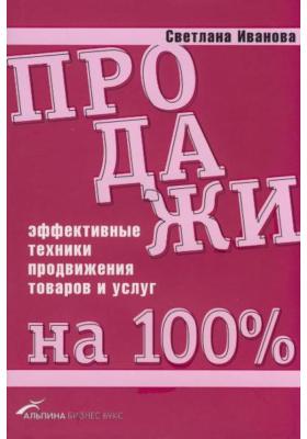 Продажи на 100% : Эффективные техники продвижения товаров и услуг. 3-е издание