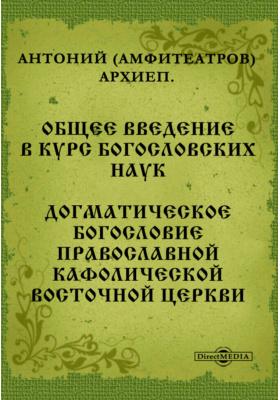 Общее введение в курс богословских наук. Догматическое богословие Православной Кафолической восточной Церкви
