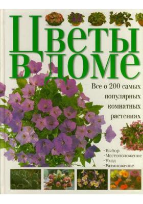Комнатные растения. Цветы в доме = Zimmerpflanzen. So gedeihen sie am besten : Все о 200 самых популярных комнатных растениях