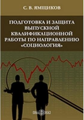 Подготовка и защита выпускной квалификационной работы по направлению «Социология»: учебно-методическое пособие