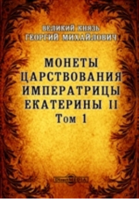 Монеты царствования императрицы Екатерины II. Т. 1. Документы для истории монетного дела царствования императрицы Екатерины II