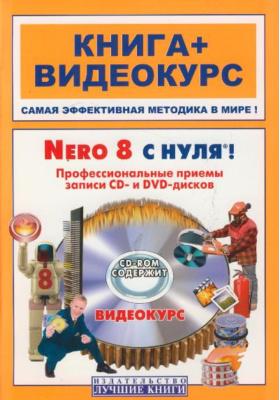 Nero 8 с нуля! Профессиональные приемы записи CD- и DVD-дисков (+ CD-ROM) : Книга + видеокурс