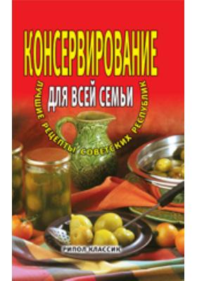 Консервирование для всей семьи. Лучшие рецепты советских республик