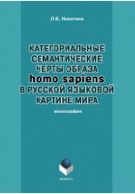 Категориальные семантические черты образа homo sapiens в русской языковой картине мира: монография