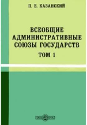 Всеобщие административные союзы государств. Т. 1