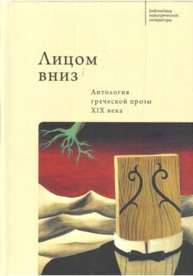 Лицом вниз : антология греческой прозы XIX века: художественная литература