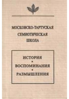 Московско-тартуская семиотическая школа. История, воспоминания, размышления: монография