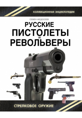Русские пистолеты и револьверы : Уникальная энциклопедия