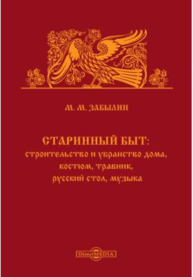 Старинный быт : Строительство и убранство дома, костюм, травник, русский стол, музыка