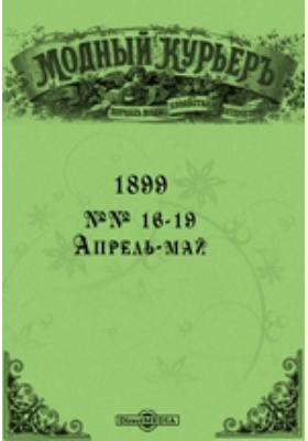 Модный курьер: журнал. 1899. №№ 16-19, Апрель-май