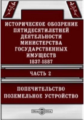Историческое обозрение пятидесятилетней деятельности Министерства государственных имуществ. 1837-1887 Поземельное устройство: научно-популярное издание, Ч. 2. Попечительство