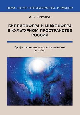 Библиосфера и инфосфера в культурном пространстве России : профессионально-мировоззренческое пособие